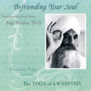 Befriending your Soul - Yogi Bhajan